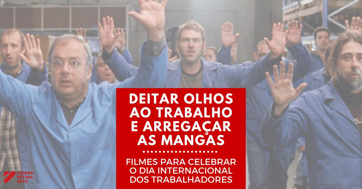 DEITAR OLHOS AO TRABALHO E ARREGAÇAR AS MANGAS – FILMES PARA CELEBRAR O DIA INTERNACIONAL DOS TRABALHADORES